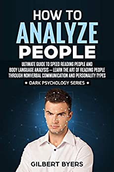 How to Analyze People: Ultimate Guide to Speed Reading People and Body Language Analysis –Learn The Art of Reading People through Nonverbal Communication ... Personality Types (Dark Psychology Series) by [Byers, Gilbert]