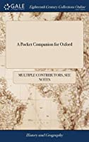 A Pocket Companion for Oxford: Or, Guide Through the University. Containing an Accurate Description of the Public Edifices, the Buildings in Each of the Colleges; The Gardens, ... Adorned with a Plan and Other Copper-Plates