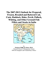 The 2007-2012 Outlook for Prepared, Frozen, Breaded and Battered Cod, Cusk, Haddock, Hake, Perch, Pollock, Whiting, and Other Ground Fish Fillets and Steaks in India