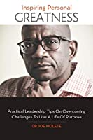 Inspiring Personal Greatness: Practical Leadership Tips on Overcoming Challenges to Live a Life of Purpose
