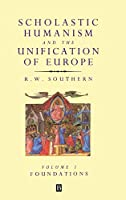 Scholastic Humanism and the Unification of Europe, Volume I: Foundations (SCHOLASTIC HUMANISM AND THE UNIFICATION OF WESTERN EUROPE)