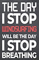 The Day I Stop Windsurfing Will Be The Day I Stop Breathing: Windsurfing Notebook, Planner or Journal | Size 6 x 9 | 110 Dot Grid Pages | Office Equipment, Supplies & Gear |Funny Windsurfing Gift Idea for Christmas or Birthday