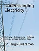 Understanding  Electricity: Electricity - Basic concepts - Explained in simple and easy to follow steps.