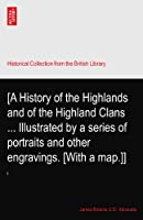 [A History of the Highlands and of the Highland Clans ... Illustrated by a series of portraits and other engravings. [With a map.]]
