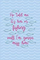 He Told Me It's Him Or Fishing Well I'm Gonna Miss Him!: Fishing Log Book - Tracker Notebook - Matte Cover 6x9 100 Pages
