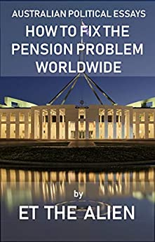 Australian Political Essays – How to Fix the Pension Problem Worldwide by [Alien, ET the]