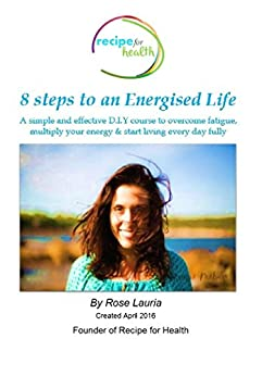 8 Steps to an Energised Life: A simple and effective D.I.Y course to overcome fatigue, multiply your energy & start living every day fully by [Lauria, Rosanna]