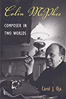 Colin McPhee: Composer in Two Worlds (Music in American Life)