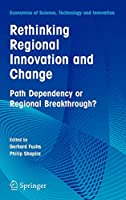 Rethinking Regional Innovation and Change: Path Dependency or Regional Breakthrough (Economics of Science, Technology and Innovation)