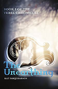 The Unearthing: Book 1 of the Tebel Chronicles by [Farquharson, Kat]