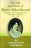 Life and Work of Mary Aikenhead: Foundress of the Congregation of Irish Sisters of Charity