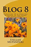 Blog 8: Blogging Of A Healing Blogger In The Name Of Jesus Christ