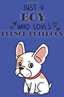 Just A Boy Who Loves French Bulldogs: Cute French Bulldog Dog Lover Journal / Notebook / Diary Perfect for Birthday Card Present or Christmas Gift Support Mans Best Friend and The Greatest Pets In The World