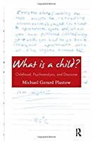 What is a Child?: Childhood, Psychoanalysis, and Discourse
