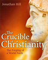 The Crucible of Christianity: The Forging of a World Faith
