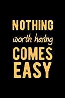 "Nothing Worth Having Comes Easy: Lovely Lined Designed Notebook/Journal Book to Write in, (6"" x 9""), 100 Pages, (Gift For Friends, Relatives, Men, Women & Kids ) - Inspirational & Motivational Quote"