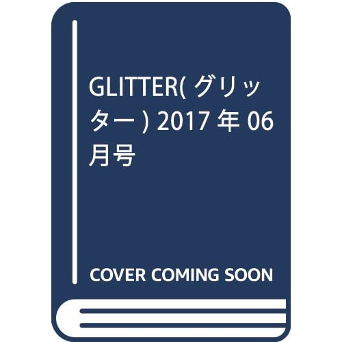 GLITTER(グリッター) 2017年 06 月号 [雑誌]