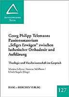 """Georg Philipp Telemanns Passionsoratorium """"Seliges Erwaegen"""" zwischen lutheroscher Orthodoxie und Aufklaerung: Theologie und Musikgeschichte im Gespraech"""
