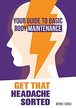 Get That Headache Sorted: How to prevent avoidable headaches (Your Guide to Basic Body Maintenance Book 2) by [Searle, Bernie]