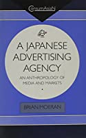 A Japanese Advertising Agency: An Anthropology of Media and Markets (Consumasian Book Series)