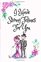 I Have Strong Felines For You, Blank Lined Notebook Journal, White Cover with a Cute Couple of Cats, Watercolor Flowers, Hearts & a Funny Cat Pun Saying: Valentine's Day Birthday Anniversary Gift for Girlfriend Boyfriend Wife Husband Lover Him or Her