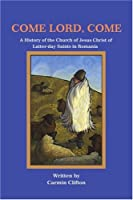 Come Lord, Come: A History of the Church of Jesus Christ of Latter-Day Saints in Romania