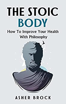 The Stoic Body: How To Improve Your Health With Philosophy by [Brock, Asher]