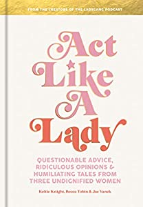 Act Like a Lady: Questionable Advice, Ridiculous Opinions, and Humiliating Tales from Three Undignified Women (English Edition)