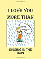 I LOVE YOU MORE THAN SINGING IN THE RAIN: A Funny Gift Journal Notebook...A Message For You. NOTEBOOKS Make Great Gifts