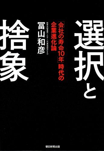 選択と捨象 「会社の寿命10年」時代の企業進化論 / 冨山和彦