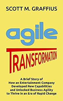 [Graffius, Scott M.]のAgile Transformation: A Brief Story of How an Entertainment Company Developed New Capabilities and Unlocked Business Agility to Thrive in an Era of Rapid Change (English Edition)