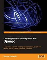 Learning Website Development with Django: A Beginner's Tuitorial to Building Web Applications, Quickly and Cleanly, With the Django Application Framework (From Technologies to Solutions)