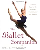 The Ballet Companion: A Dancer's Guide to the Technique, Traditions, and Joys of Ballet