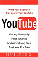 Youtube: Making Money by Video Sharing and Advertising Your Business for Free