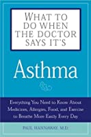 What To Do When The Doctor Says Its Asthma: Everything You Need To Know About Medicines, Allergies, Food And Exercise To Breathe More Easily Every Day (What to Do When the Doctor Says It's...)