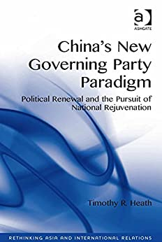 China's New Governing Party Paradigm: Political Renewal and the Pursuit of National Rejuvenation (Rethinking Asia and International Relations) by [Heath, Timothy R.]