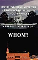 Never Underestimate the Arrogance or Stupidity of Government: In the Best Interest of Whom?