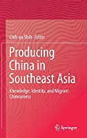 Producing China in Southeast Asia: Knowledge, Identity, and Migrant Chineseness