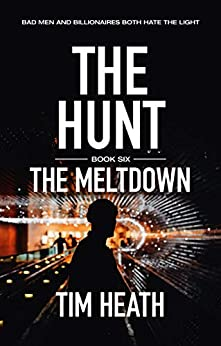 The Meltdown (The Hunt series Book 6): Bad Men And Billionaires Both Hate The Light by [Heath, Tim]