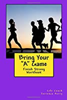 Bring Your a Game: Finish Strong Workbook (Coaching in the Game of Life)