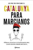 Catalunya para marcianos : tópicos, falacias y ensoñaciones del nacionalismo independentista