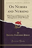 On Nurses and Nursing: With Especial Reference to the Management of Sick Women (Classic Reprint)