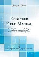 Engineer Field Manual: Parts I-VI; I. Reconnaissance, II. Bridges, III. Roads, IV. Railroads, V. Field Fortification, VI. Animal Transportation (Classic Reprint)