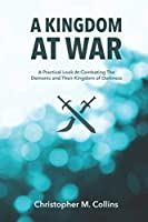 A Kingdom at War: A Practical Look at Combating the Demonic and Their Kingdom of Darkness