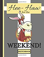 Hee-Haw for the Weekend! (SKETCHBOOK): Cute Donkey Life Quote Print Novelty Gift: Donkey Sketchbook for Office Workers, Artists, Students, Men and Women