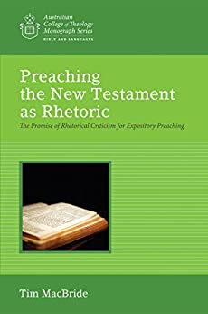 Preaching the New Testament as Rhetoric: The Promise of Rhetorical Criticism for Expository Preaching (Australian College of Theology Monograph Series) by [MacBride, Tim]