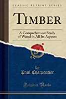 Timber: A Comprehensive Study of Wood in All Its Aspects (Classic Reprint)