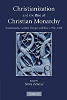Christianization and the Rise of Christian Monarchy: Scandinavia, Central Europe and Rus' c. 900-1200