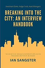 Breaking Into the City: A Handbook For Graduate/Internship Interviews (Investment Banks, Hedge Funds, Asset Ma