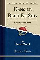 Dans Le Bled Es Siba: Explorations Au Maroc (Classic Reprint)